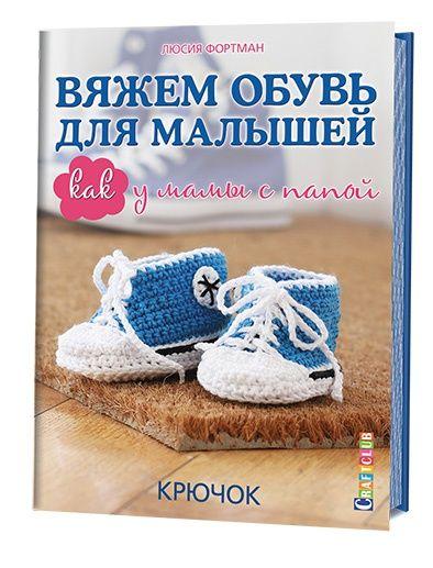 Вяжем обувь для малышей. Как у мамы с папой. Крючок. Люсия Фортман