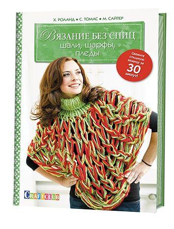 Вязание без спиц: шали, шарфы, пледы. Свяжите стильную вещицу за 30 мин. Х.Роланд, С.Томас,М.Сайтер