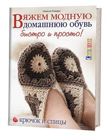 Вяжем модную домашнюю обувь быстро и просто. Крючок и спицы. Э. Говард