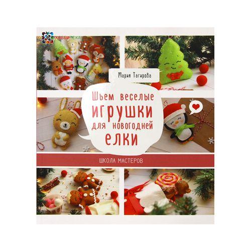 Книга. Шьем веселые игрушки для новогодней ёлки. Школа мастеров (Тагирова М.Г.)