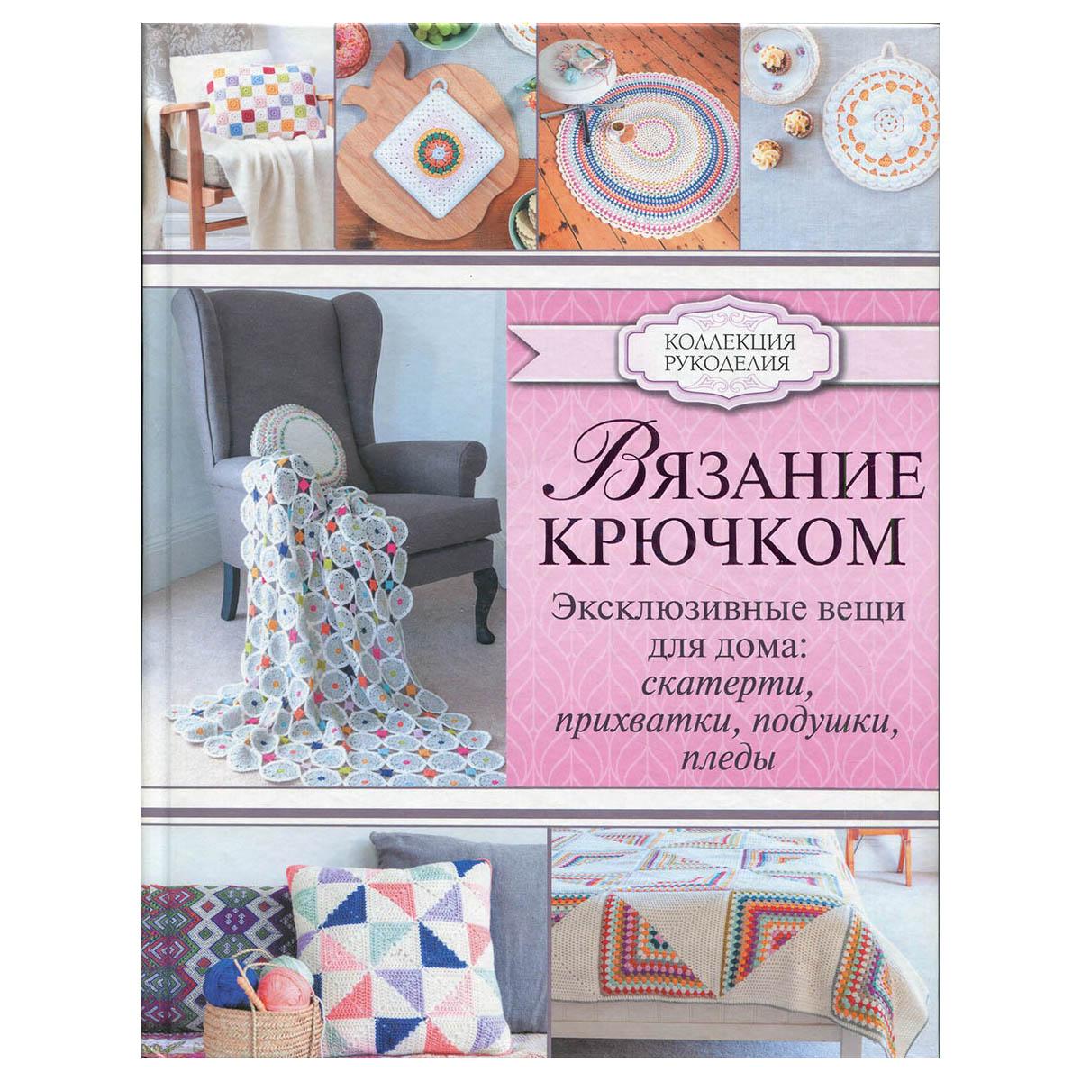 Книга. Коллекция рукоделия. Вязание крючком. Эксклюзивные вещи для дома. Скатерти, прихватки, подушки, пледы.